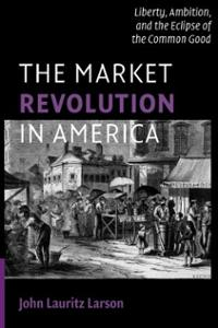 market-revolution-in-america-liberty-ambition-eclipse-common-john-lauritz-larson-paperback-cover-art
